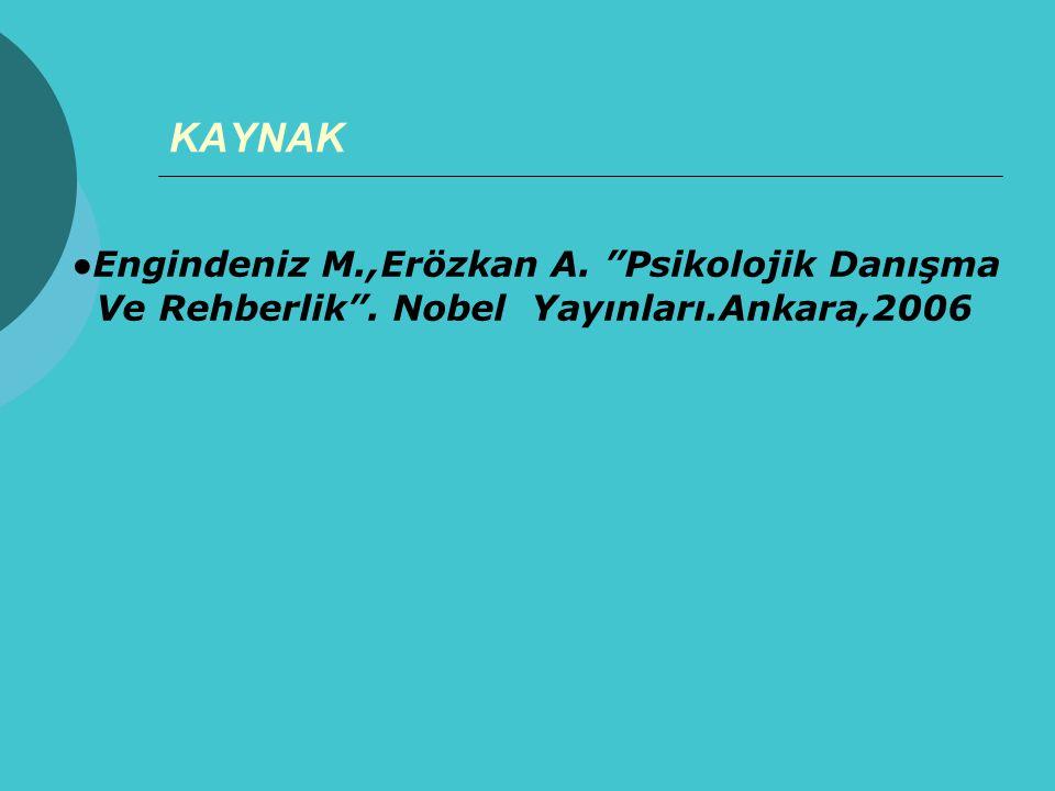 """KAYNAK ● Engindeniz M.,Erözkan A. """"Psikolojik Danışma Ve Rehberlik"""". Nobel Yayınları.Ankara,2006"""