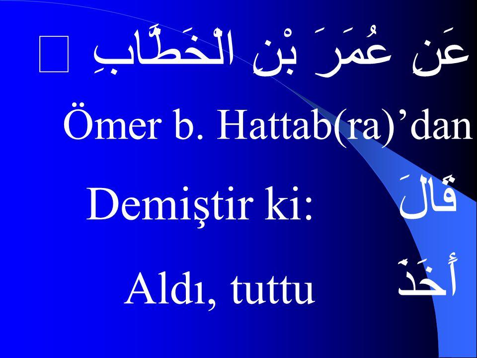 عَنِ عُمَرَ بْنِ الْخَطَّابِ  Ömer b. Hattab(ra)'dan قَالَ Demiştir ki: أَخَذَ Aldı, tuttu