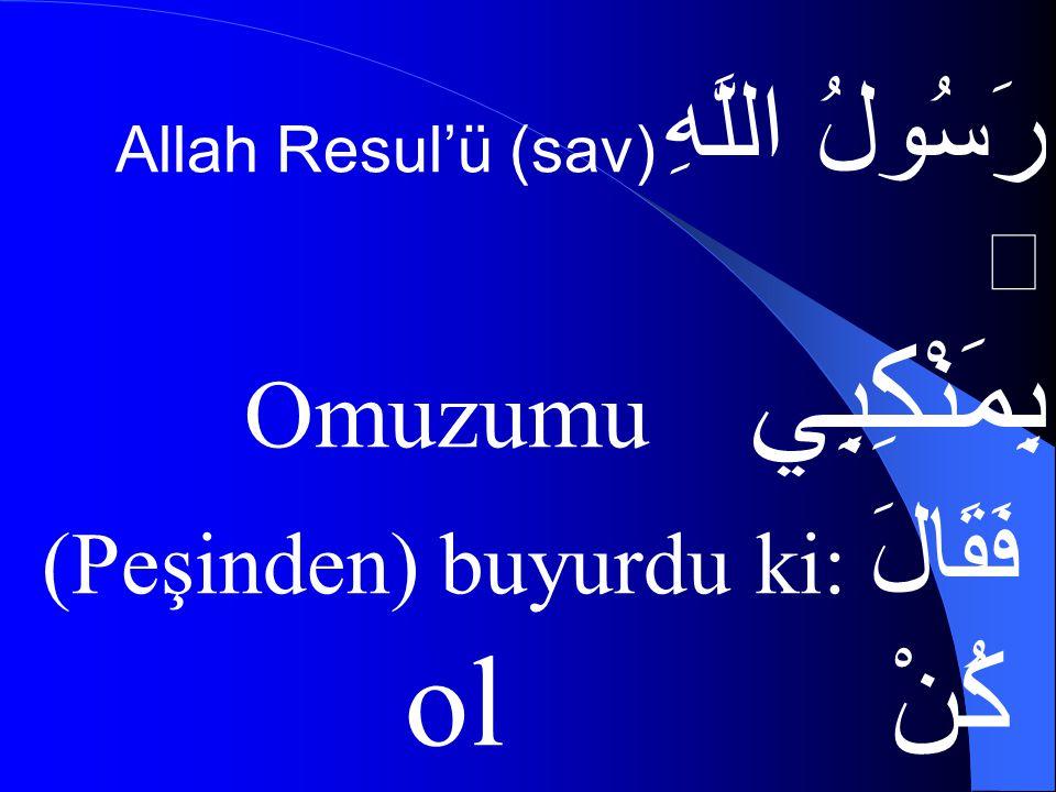 رَسُولُ اللَّهِ Allah Resul'ü (sav)  بِمَنْكِبِي Omuzumu فَقَالَ (Peşinden) buyurdu ki: كُنْ ol