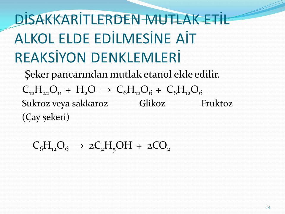 DİSAKKARİTLERDEN MUTLAK ETİL ALKOL ELDE EDİLMESİNE AİT REAKSİYON DENKLEMLERİ Şeker pancarından mutlak etanol elde edilir. C 12 H 22 O 11 + H 2 O → C 6