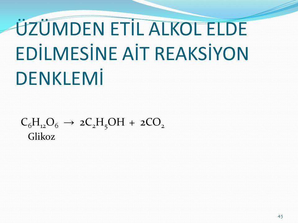 ÜZÜMDEN ETİL ALKOL ELDE EDİLMESİNE AİT REAKSİYON DENKLEMİ C 6 H 12 O 6 → 2C 2 H 5 OH + 2CO 2 Glikoz 45