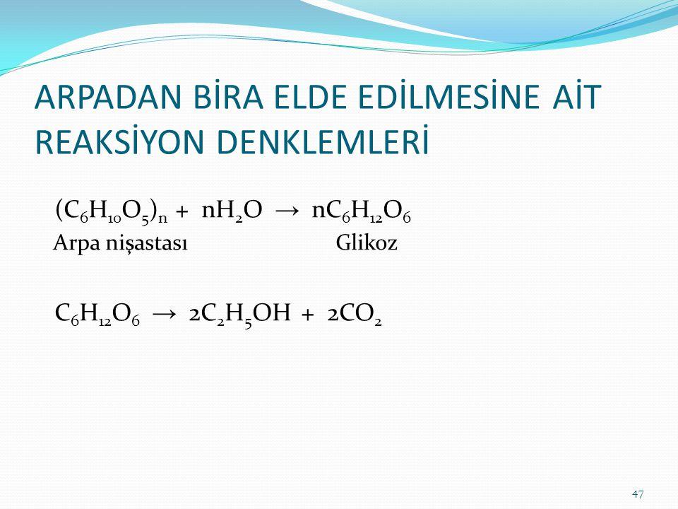 ARPADAN BİRA ELDE EDİLMESİNE AİT REAKSİYON DENKLEMLERİ (C 6 H 10 O 5 ) n + nH 2 O → nC 6 H 12 O 6 Arpa nişastası Glikoz C 6 H 12 O 6 → 2C 2 H 5 OH + 2