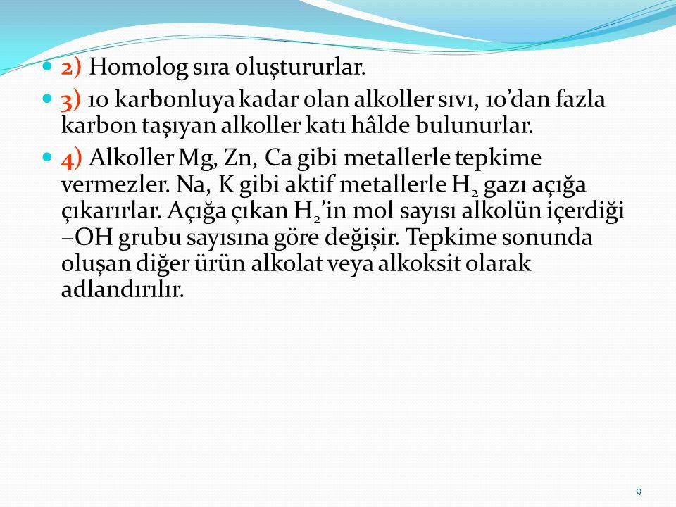 2) Homolog sıra oluştururlar. 3) 10 karbonluya kadar olan alkoller sıvı, 10'dan fazla karbon taşıyan alkoller katı hâlde bulunurlar. 4) Alkoller Mg, Z