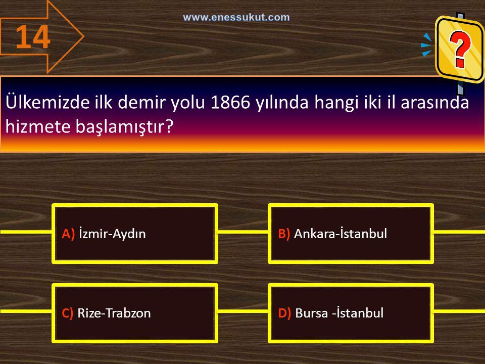14 Ülkemizde ilk demir yolu 1866 yılında hangi iki il arasında hizmete başlamıştır? A) İzmir-AydınB) Ankara-İstanbul C) Rize-TrabzonD) Bursa -İstanbul