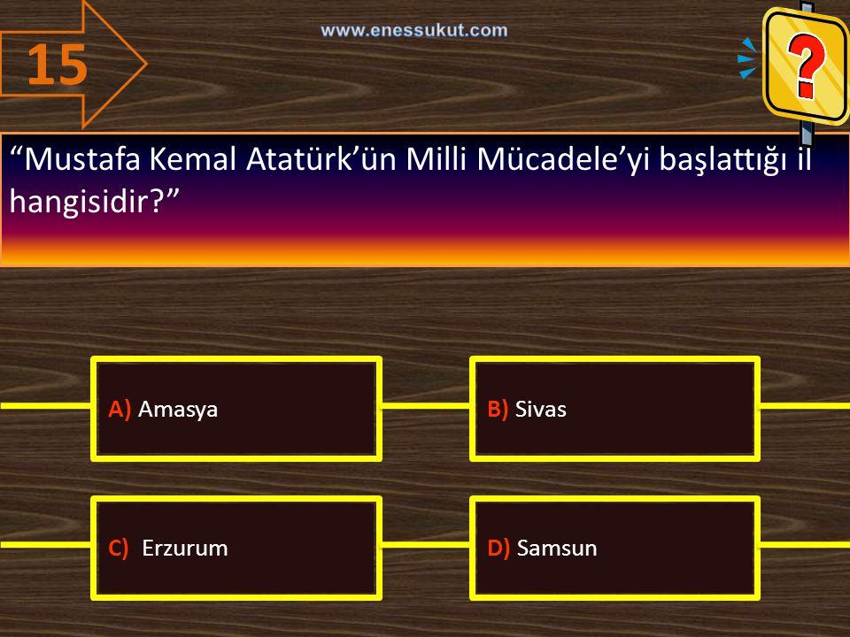 """15 """"Mustafa Kemal Atatürk'ün Milli Mücadele'yi başlattığı il hangisidir?"""" A) AmasyaB) Sivas C) ErzurumD) Samsun"""