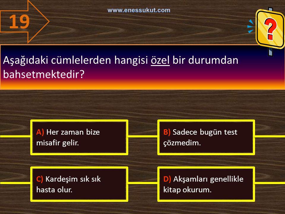 19 Aşağıdaki cümlelerden hangisi özel bir durumdan bahsetmektedir? A) Her zaman bize misafir gelir. B) Sadece bugün test çözmedim. C) Kardeşim sık sık