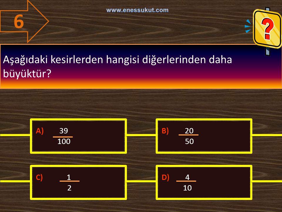 6 Aşağıdaki kesirlerden hangisi diğerlerinden daha büyüktür? A) 39 100 B) 20 50 C) 1 2 D) 4 10