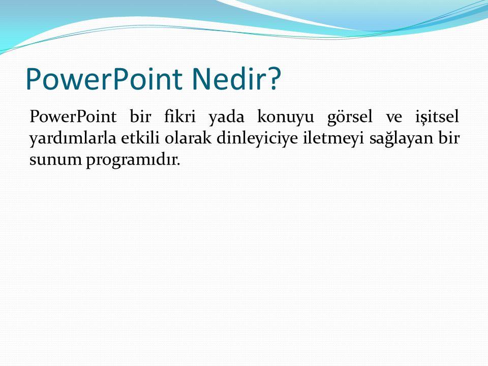 PowerPoint Nedir? PowerPoint bir fikri yada konuyu görsel ve işitsel yardımlarla etkili olarak dinleyiciye iletmeyi sağlayan bir sunum programıdır.