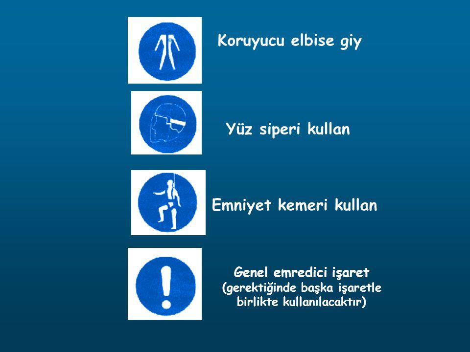 Koruyucu elbise giy Yüz siperi kullan Emniyet kemeri kullan Genel emredici işaret (gerektiğinde başka işaretle birlikte kullanılacaktır)