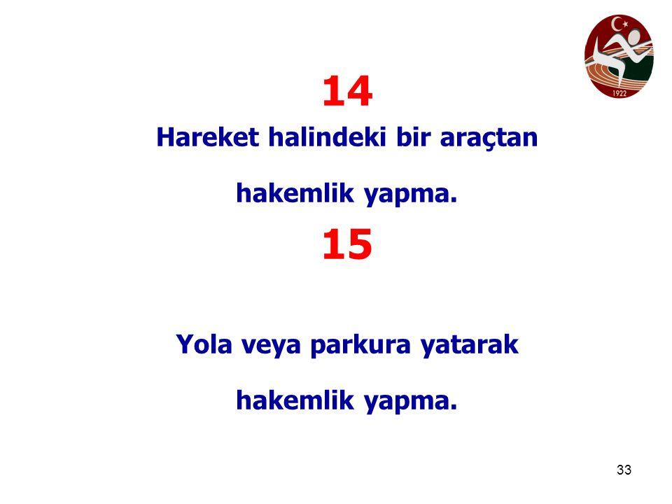 33 14 Hareket halindeki bir araçtan hakemlik yapma. 15 Yola veya parkura yatarak hakemlik yapma.