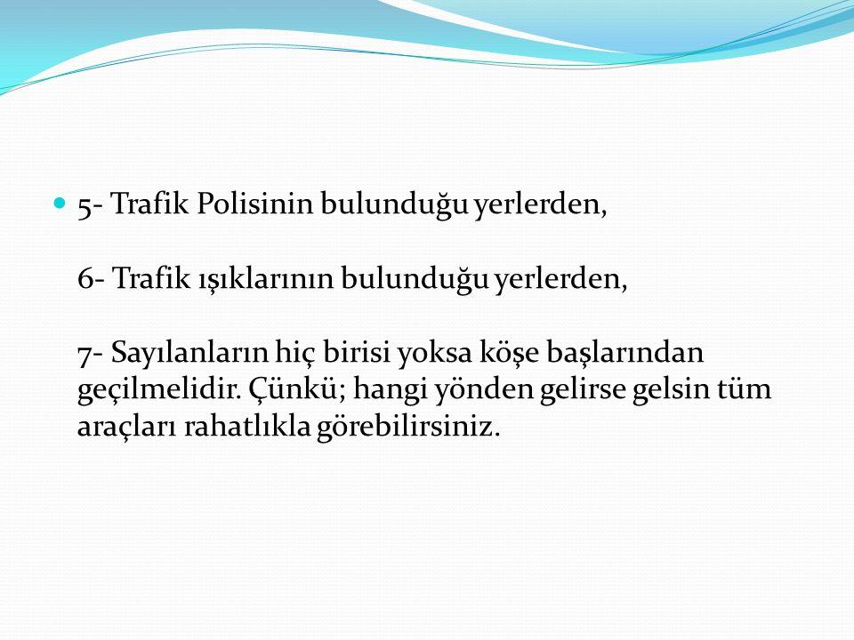 5- Trafik Polisinin bulunduğu yerlerden, 6- Trafik ışıklarının bulunduğu yerlerden, 7- Sayılanların hiç birisi yoksa köşe başlarından geçilmelidir. Çü