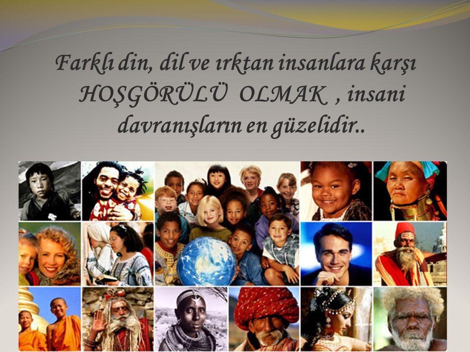 Farklı din, dil ve ırktan insanlara karşı HOŞGÖRÜLÜ OLMAK, insani davranışların en güzelidir..