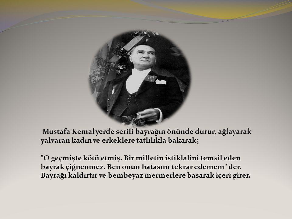 Mustafa Kemal yerde serili bayrağın önünde durur, ağlayarak yalvaran kadın ve erkeklere tatlılıkla bakarak;