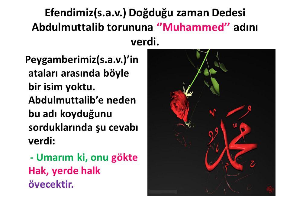 Efendimiz(s.a.v.) Doğduğu zaman Dedesi Abdulmuttalib torununa ''Muhammed'' adını verdi.