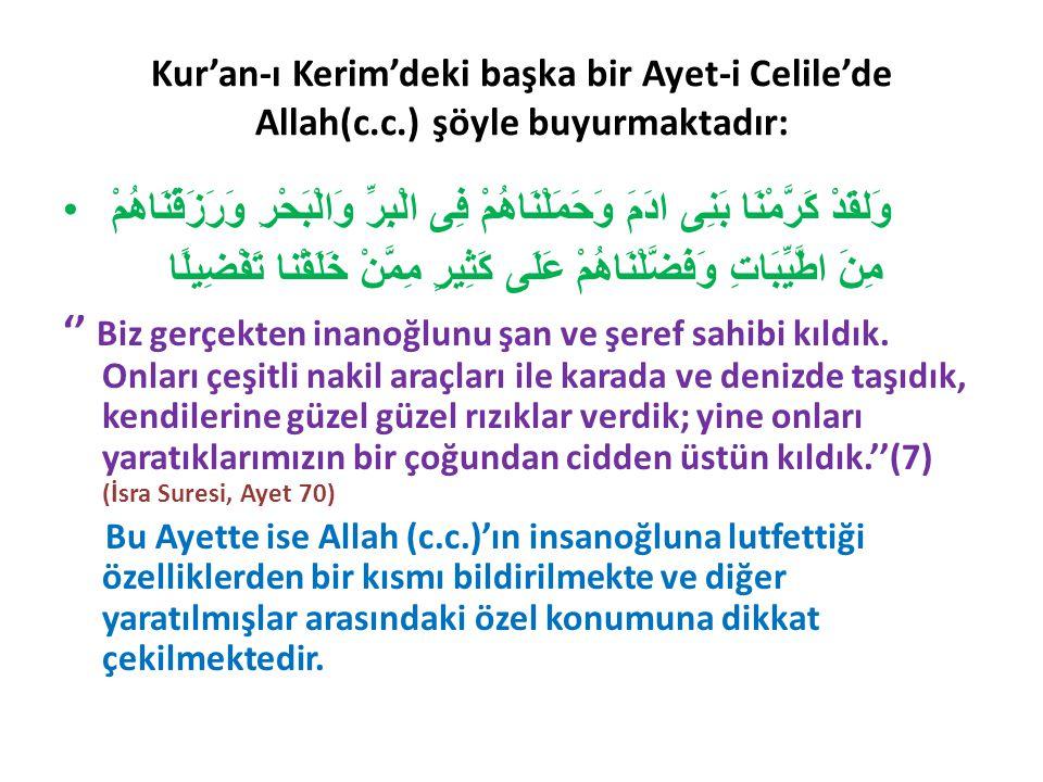 Kur'an-ı Kerim'deki başka bir Ayet-i Celile'de Allah(c.c.) şöyle buyurmaktadır: وَلقَدْ كَرَّمْنَا بَنِى ادَمَ وَحَمَلْنَاهُمْ فِى الْبِرِّ وَالْبَحْرِ وَرَزَقْنَاهُمْ مِنَ اطَّيِّبَاتِ وَفَضَّلْنَاهُمْ عَلَى كَثِيرٍ مِمَّنْ خَلَقْنا تَفْضِيلًا '' Biz gerçekten inanoğlunu şan ve şeref sahibi kıldık.