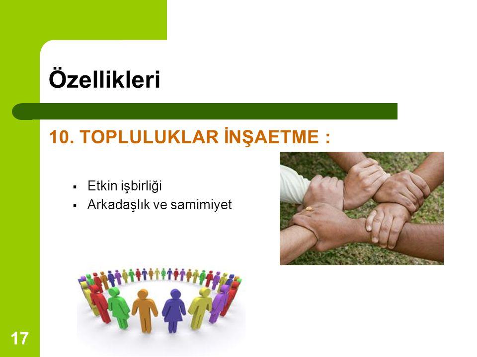 17 Özellikleri 10. TOPLULUKLAR İNŞAETME :  Etkin işbirliği  Arkadaşlık ve samimiyet