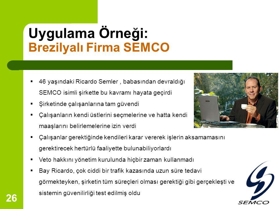26 Uygulama Örneği: Brezilyalı Firma SEMCO  46 yaşındaki Ricardo Semler, babasından devraldığı SEMCO isimli şirkette bu kavramı hayata geçirdi  Şirketinde çalışanlarına tam güvendi  Çalışanların kendi üstlerini seçmelerine ve hatta kendi maaşlarını belirlemelerine izin verdi  Çalışanlar gerektiğinde kendileri karar vererek işlerin aksamamasını gerektirecek hertürlü faaliyette bulunabiliyorlardı  Veto hakkını yönetim kurulunda hiçbir zaman kullanmadı  Bay Ricardo, çok ciddi bir trafik kazasında uzun süre tedavi görmekteyken, şirketin tüm süreçleri olması gerektiği gibi gerçekleşti ve sistemin güvenilirliği test edilmiş oldu