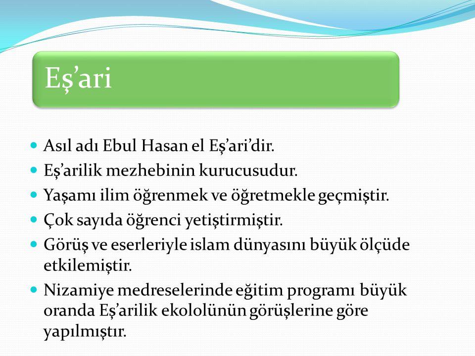 Eş'ari Asıl adı Ebul Hasan el Eş'ari'dir. Eş'arilik mezhebinin kurucusudur. Yaşamı ilim öğrenmek ve öğretmekle geçmiştir. Çok sayıda öğrenci yetiştirm