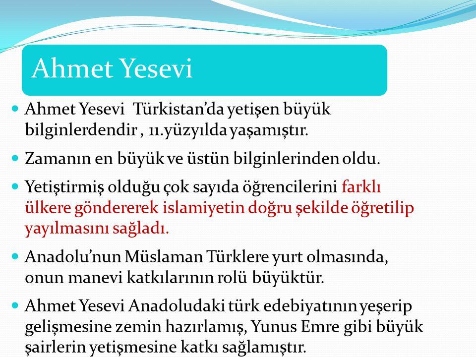 Ahmet Yesevi Ahmet Yesevi Türkistan'da yetişen büyük bilginlerdendir, 11.yüzyılda yaşamıştır. Zamanın en büyük ve üstün bilginlerinden oldu. Yetiştirm