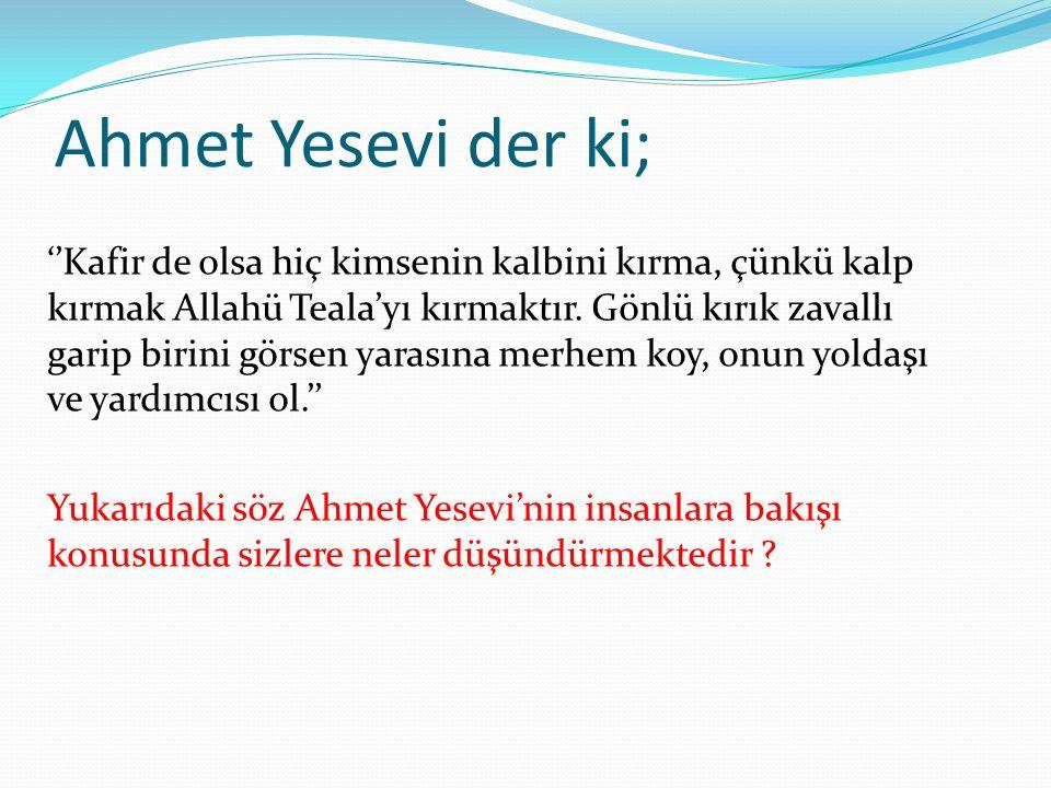 Ahmet Yesevi der ki; ''Kafir de olsa hiç kimsenin kalbini kırma, çünkü kalp kırmak Allahü Teala'yı kırmaktır.