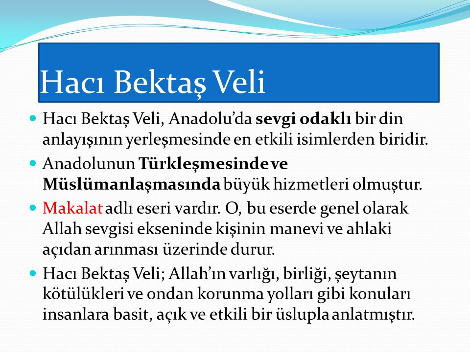 Hacı Bektaş Veli Hacı Bektaş Veli, Anadolu'da sevgi odaklı bir din anlayışının yerleşmesinde en etkili isimlerden biridir. Anadolunun Türkleşmesinde v