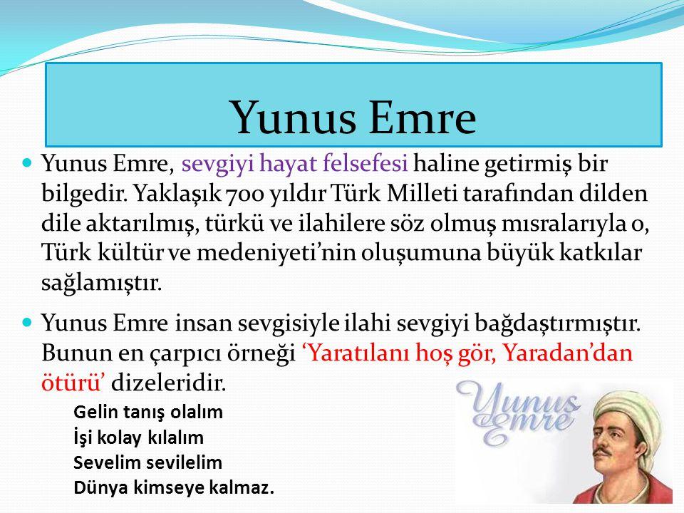 Yunus Emre Yunus Emre, sevgiyi hayat felsefesi haline getirmiş bir bilgedir. Yaklaşık 700 yıldır Türk Milleti tarafından dilden dile aktarılmış, türkü