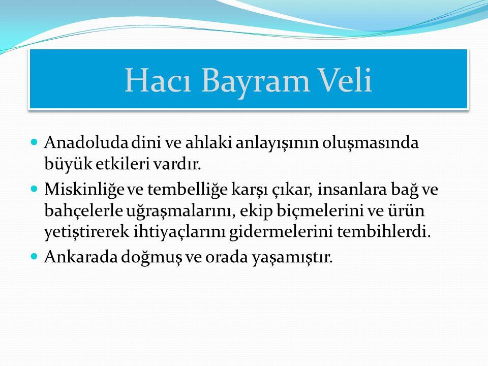 Hacı Bayram Veli Anadoluda dini ve ahlaki anlayışının oluşmasında büyük etkileri vardır. Miskinliğe ve tembelliğe karşı çıkar, insanlara bağ ve bahçel
