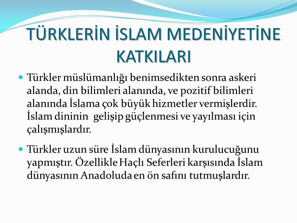 TÜRKLERİN İSLAM MEDENİYETİNE KATKILARI Türkler müslümanlığı benimsedikten sonra askeri alanda, din bilimleri alanında, ve pozitif bilimleri alanında İslama çok büyük hizmetler vermişlerdir.