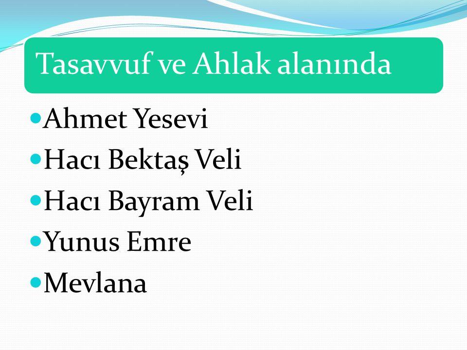 Tasavvuf ve Ahlak alanında Ahmet Yesevi Hacı Bektaş Veli Hacı Bayram Veli Yunus Emre Mevlana