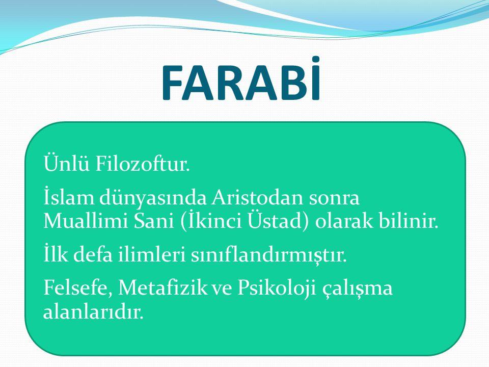FARABİ Ünlü Filozoftur. İslam dünyasında Aristodan sonra Muallimi Sani (İkinci Üstad) olarak bilinir. İlk defa ilimleri sınıflandırmıştır. Felsefe, Me