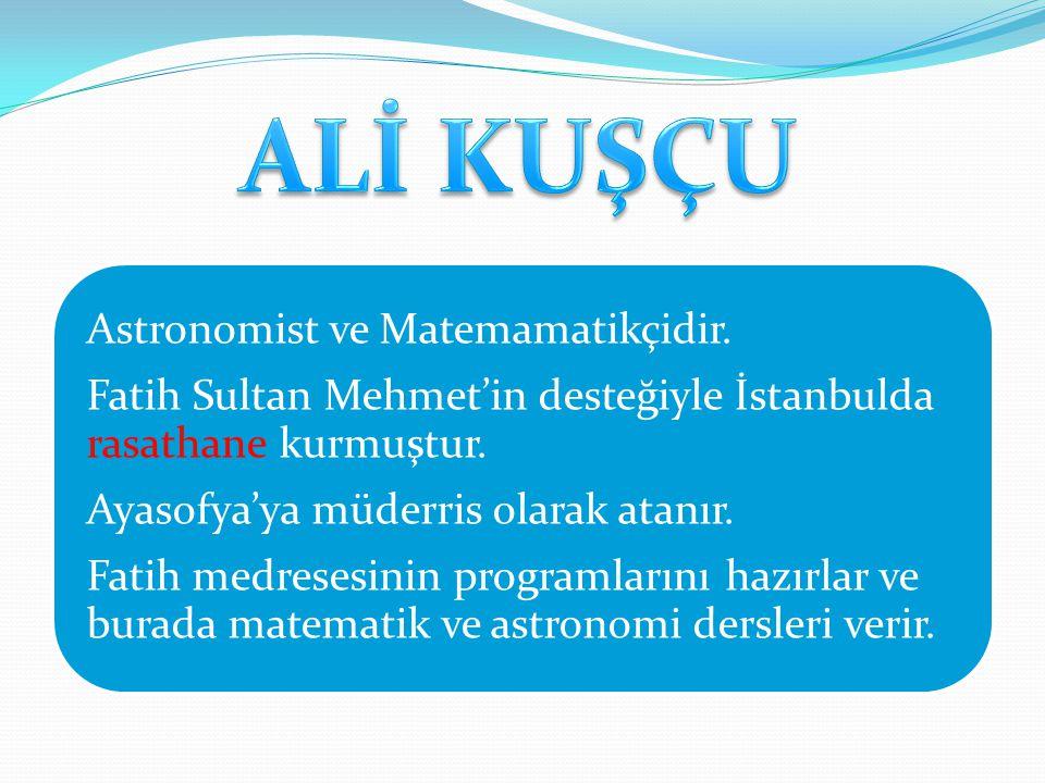 Astronomist ve Matemamatikçidir. Fatih Sultan Mehmet'in desteğiyle İstanbulda rasathane kurmuştur. Ayasofya'ya müderris olarak atanır. Fatih medresesi