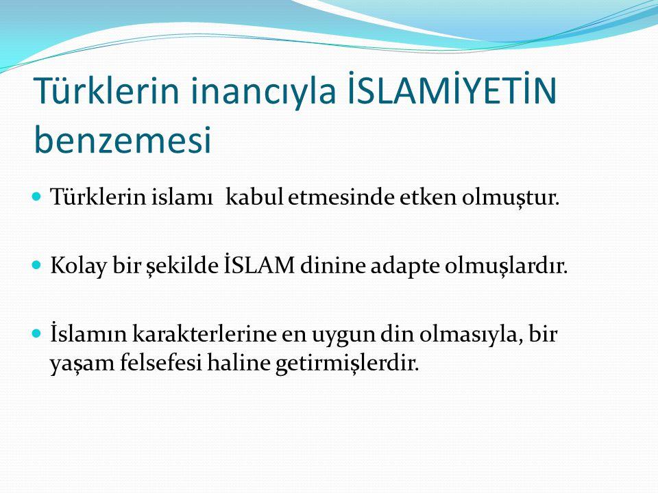 Türklerin inancıyla İSLAMİYETİN benzemesi Türklerin islamı kabul etmesinde etken olmuştur. Kolay bir şekilde İSLAM dinine adapte olmuşlardır. İslamın