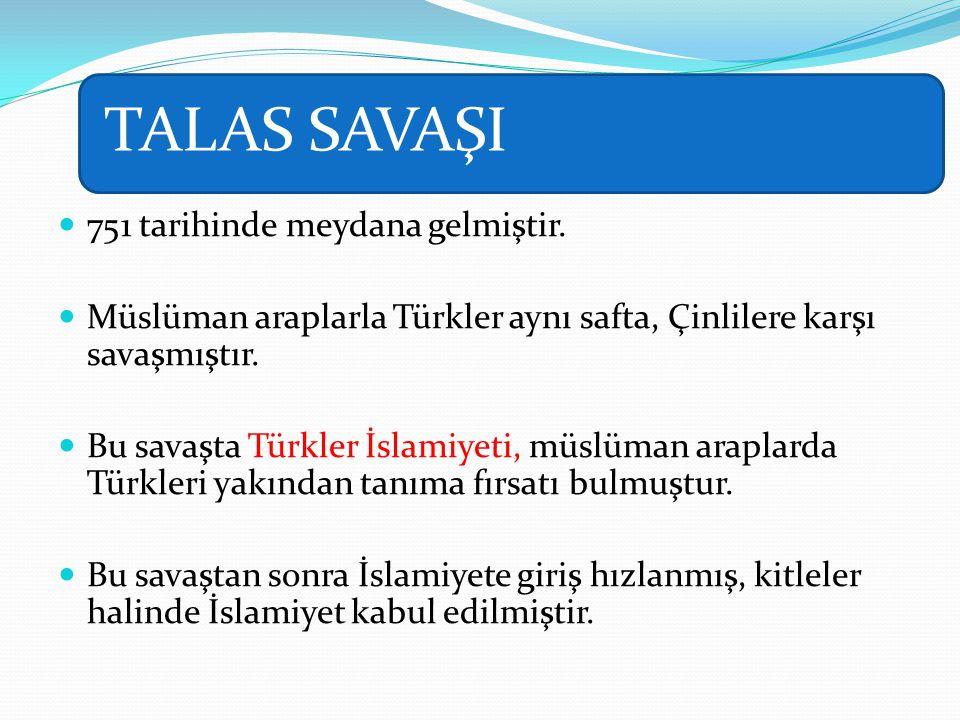 TALAS SAVAŞI 751 tarihinde meydana gelmiştir. Müslüman araplarla Türkler aynı safta, Çinlilere karşı savaşmıştır. Bu savaşta Türkler İslamiyeti, müslü