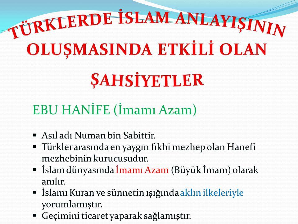 EBU HANİFE (İmamı Azam)  Asıl adı Numan bin Sabittir.  Türkler arasında en yaygın fıkhi mezhep olan Hanefi mezhebinin kurucusudur.  İslam dünyasınd