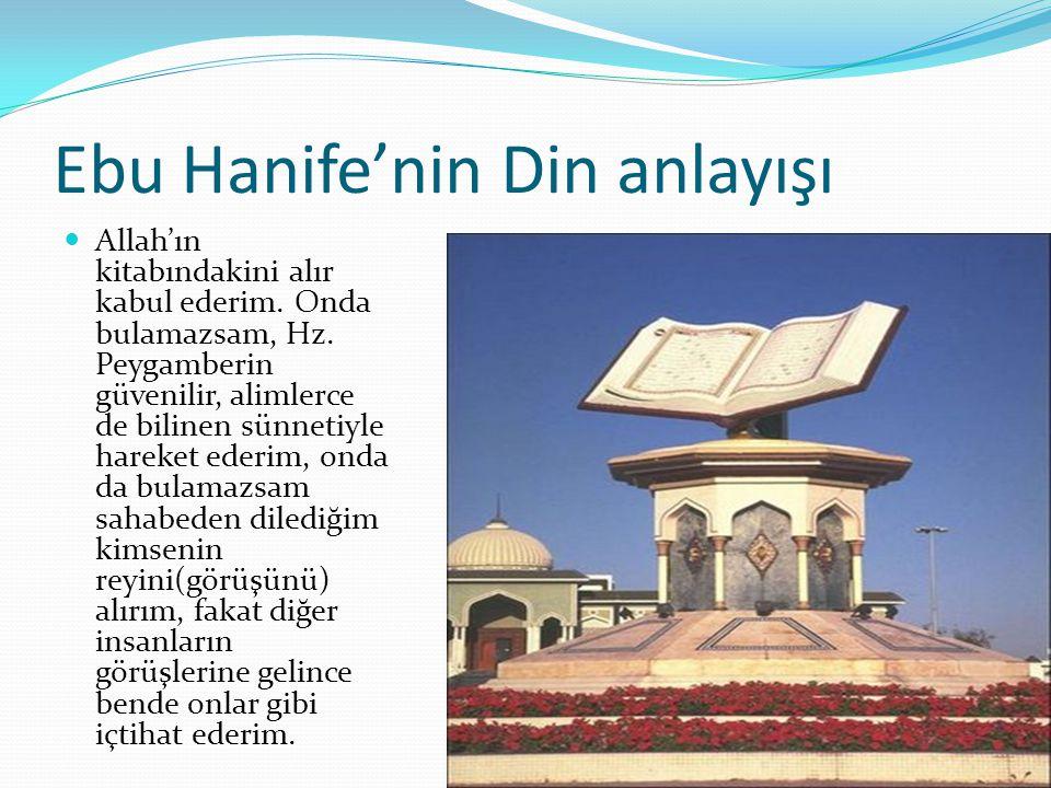 Ebu Hanife'nin Din anlayışı Allah'ın kitabındakini alır kabul ederim. Onda bulamazsam, Hz. Peygamberin güvenilir, alimlerce de bilinen sünnetiyle hare