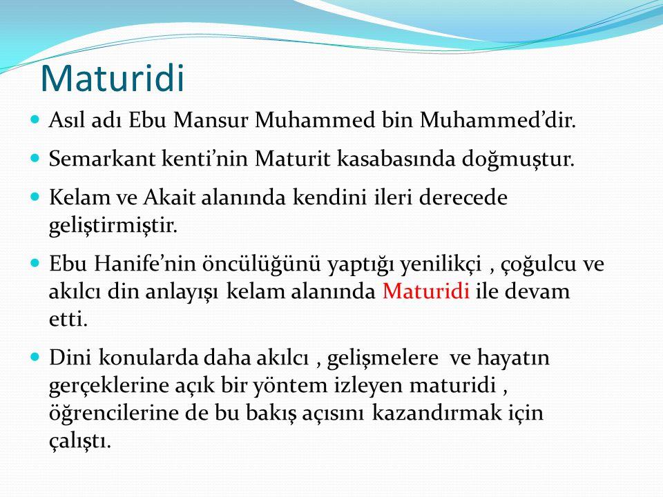 Maturidi Asıl adı Ebu Mansur Muhammed bin Muhammed'dir. Semarkant kenti'nin Maturit kasabasında doğmuştur. Kelam ve Akait alanında kendini ileri derec