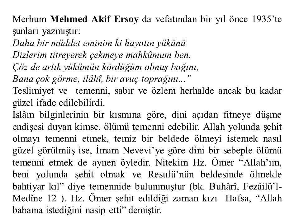 Merhum Mehmed Akif Ersoy da vefatından bir yıl önce 1935'te şunları yazmıştır: Daha bir müddet eminim ki hayatın yükünü Dizlerim titreyerek çekmeye ma