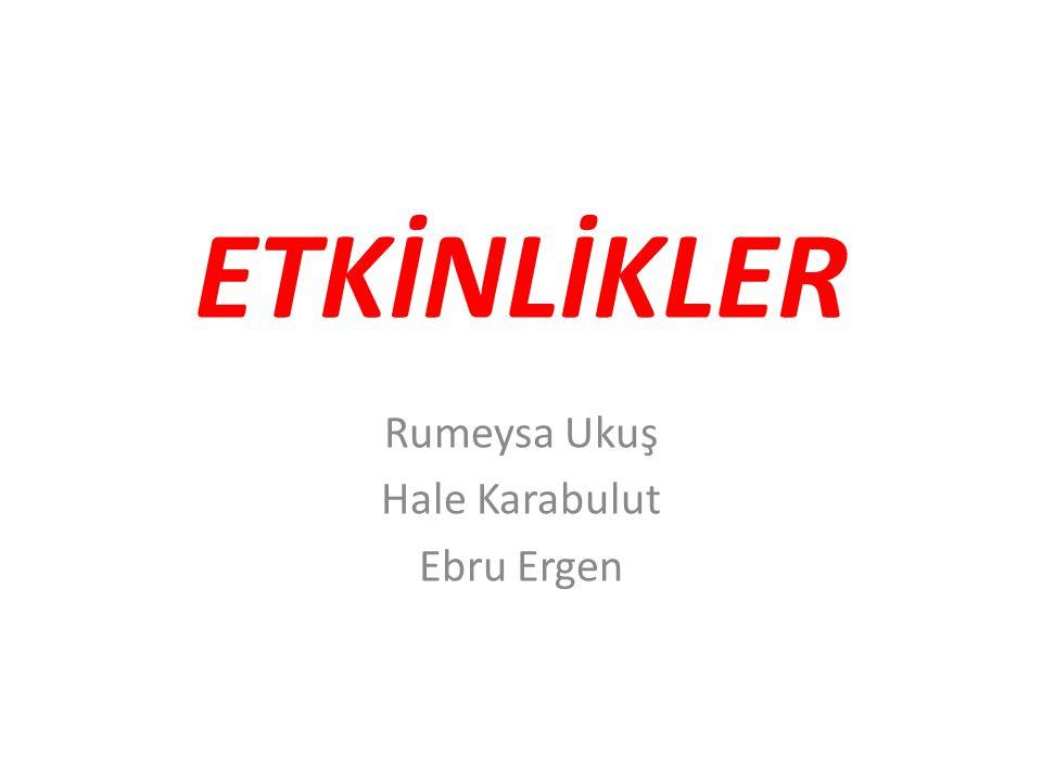 ETKİNLİKLER Rumeysa Ukuş Hale Karabulut Ebru Ergen