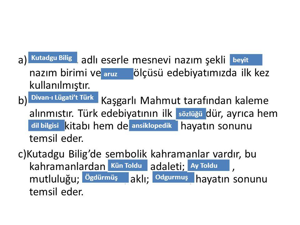 a)………………. adlı eserle mesnevi nazım şekli ………. nazım birimi ve ……… ölçüsü edebiyatımızda ilk kez kullanılmıştır. b)…………………….. Kaşgarlı Mahmut tarafınd