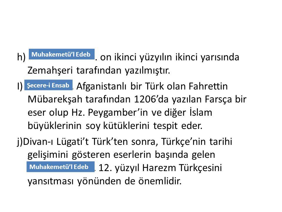 h) ……………………... on ikinci yüzyılın ikinci yarısında Zemahşeri tarafından yazılmıştır. I) ………………. Afganistanlı bir Türk olan Fahrettin Mübarekşah tarafı