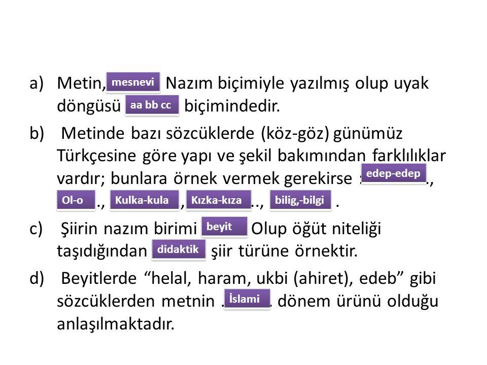 a)Metin, ……….. Nazım biçimiyle yazılmış olup uyak döngüsü ………… biçimindedir. b) Metinde bazı sözcüklerde (köz-göz) günümüz Türkçesine göre yapı ve şek