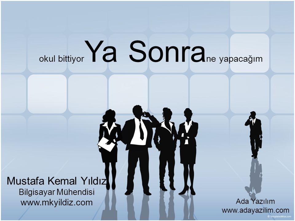okul bittiyor Ya Sonra ne yapacağım Mustafa Kemal Yıldız Bilgisayar Mühendisi www.mkyildiz.com Ada Yazılım www.adayazilim.com
