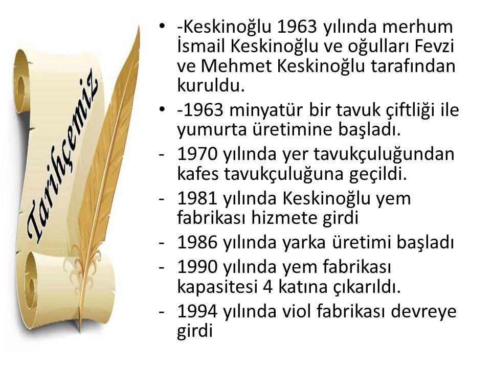 -Keskinoğlu 1963 yılında merhum İsmail Keskinoğlu ve oğulları Fevzi ve Mehmet Keskinoğlu tarafından kuruldu. -1963 minyatür bir tavuk çiftliği ile yum