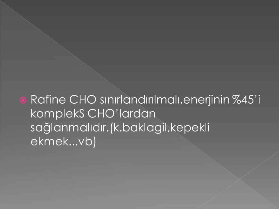  Rafine CHO sınırlandırılmalı,enerjinin %45'i komplekS CHO'lardan sağlanmalıdır.(k.baklagil,kepekli ekmek...vb)