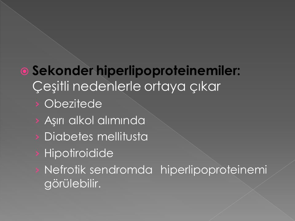  Sekonder hiperlipoproteinemiler: Çeşitli nedenlerle ortaya çıkar › Obezitede › Aşırı alkol alımında › Diabetes mellitusta › Hipotiroidide › Nefrotik sendromda hiperlipoproteinemi görülebilir.