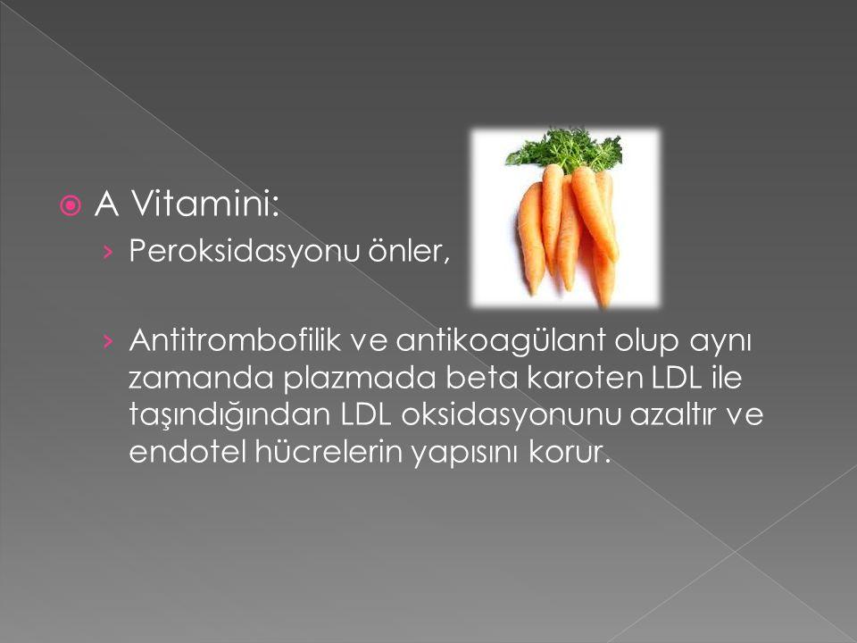  A Vitamini: › Peroksidasyonu önler, › Antitrombofilik ve antikoagülant olup aynı zamanda plazmada beta karoten LDL ile taşındığından LDL oksidasyonunu azaltır ve endotel hücrelerin yapısını korur.