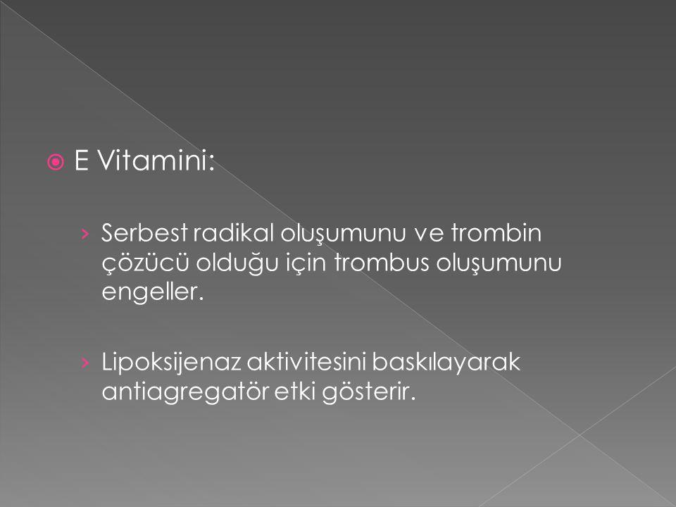  E Vitamini: › Serbest radikal oluşumunu ve trombin çözücü olduğu için trombus oluşumunu engeller. › Lipoksijenaz aktivitesini baskılayarak antiagreg