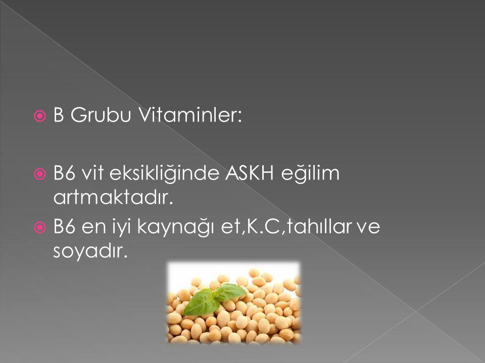  B Grubu Vitaminler:  B6 vit eksikliğinde ASKH eğilim artmaktadır.  B6 en iyi kaynağı et,K.C,tahıllar ve soyadır.