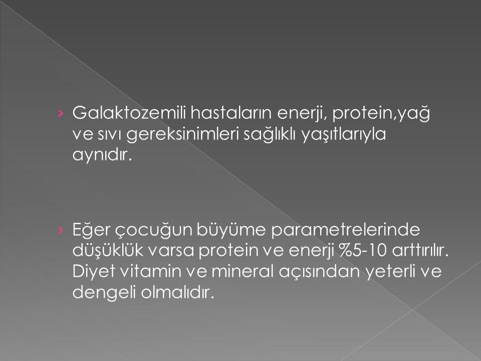 › Galaktozemili hastaların enerji, protein,yağ ve sıvı gereksinimleri sağlıklı yaşıtlarıyla aynıdır. › Eğer çocuğun büyüme parametrelerinde düşüklük v