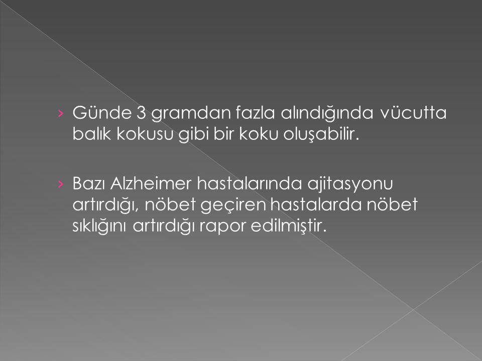 › Günde 3 gramdan fazla alındığında vücutta balık kokusu gibi bir koku oluşabilir. › Bazı Alzheimer hastalarında ajitasyonu artırdığı, nöbet geçiren h